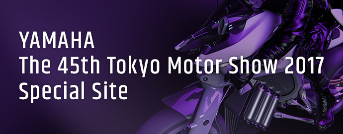 YAMAHA The 45th Tokyo Motor Show 2017 Special Site