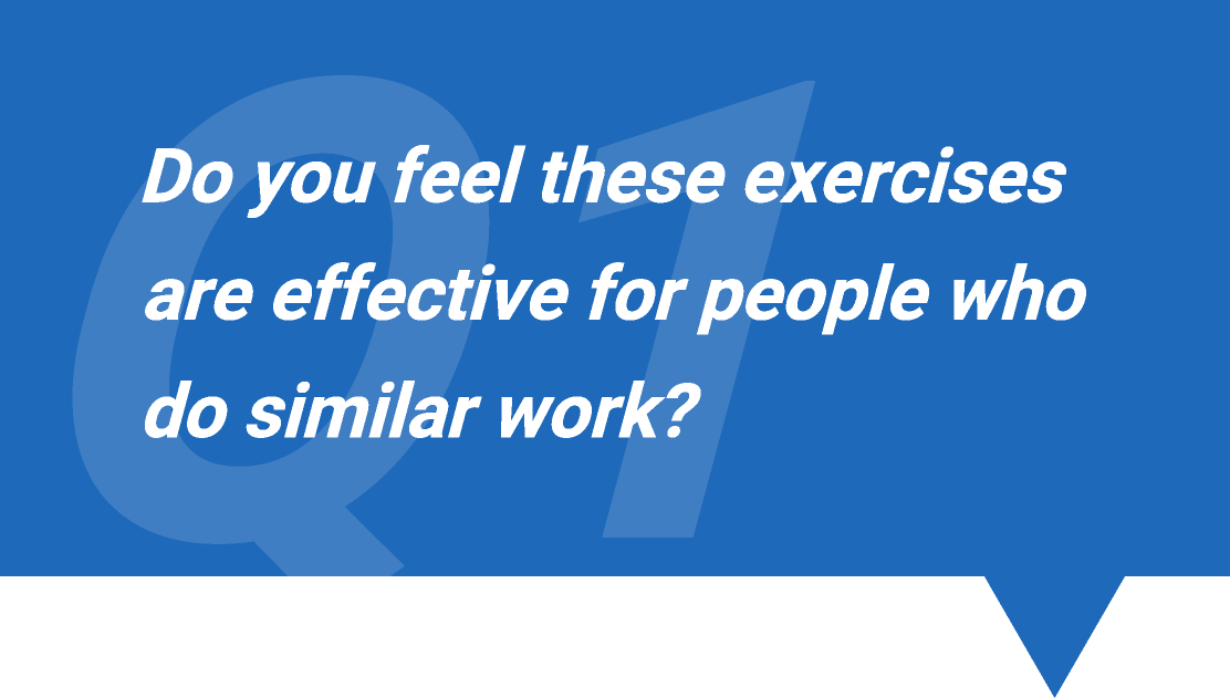 Q1. Do you feel these exercises are effective for people who do similar work?