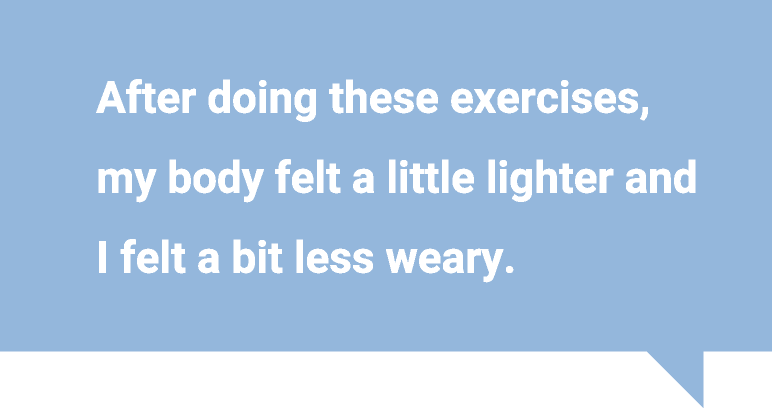 After doing these exercises, my body felt a little lighter and I felt a bit less weary.