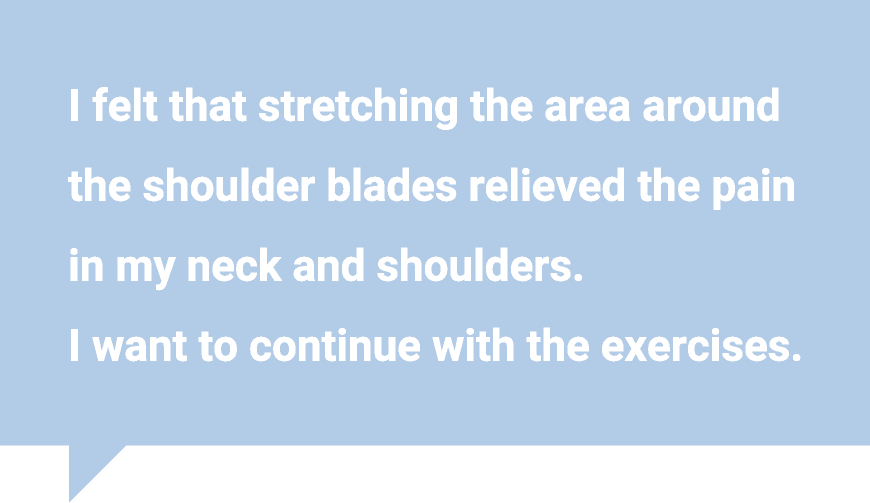 I felt that stretching the area around the shoulder blades relieved the pain in my neck and shoulders.  I want to continue with the exercises.