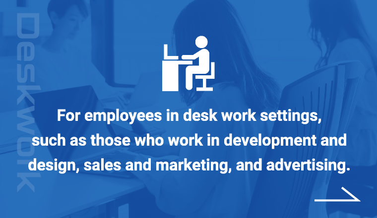 For employees in desk work settings, such as those who work in development and design, sales and marketing, and advertising.