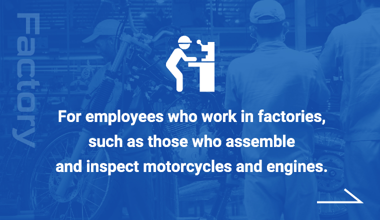 For employees who work in factories,such as those who assemble and inspect motorcycles and engines.