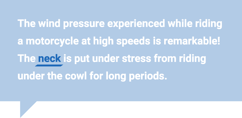 The wind pressure experienced while riding a motorcycle at high speeds is remarkable! The neck is put under stress from riding under the cowl for long periods.
