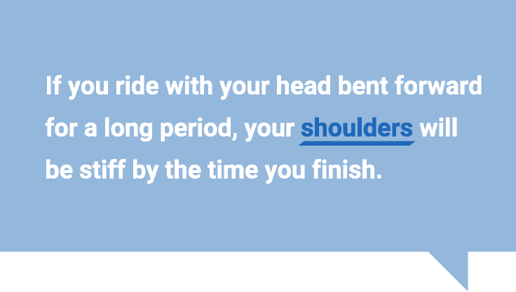 If you ride with your head bent forward for a long period, your shoulders will be stiff by the time you finish.