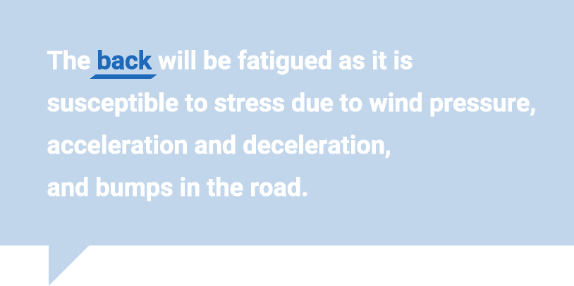 The back will be fatigued as it is susceptible to stress due to wind pressure, acceleration and deceleration, and bumps in the road.