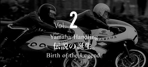 Vol.2 Yamaha Handling 伝説の誕生。 Birth of the Legend.