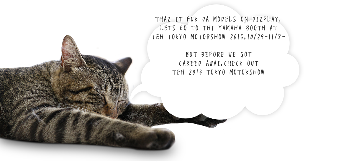 THAZ IT FUR DA MODELS ON DIZPLAY. LETS GO TO THI YAMAHA BOOTH AT TEH TOKYO MOTORSHOW 2015,10/28-11/8- BUT BEFORE WE GOT CAREED AWAI,CHECK OUT TEH 2013 TOKYO MOTORSHOW