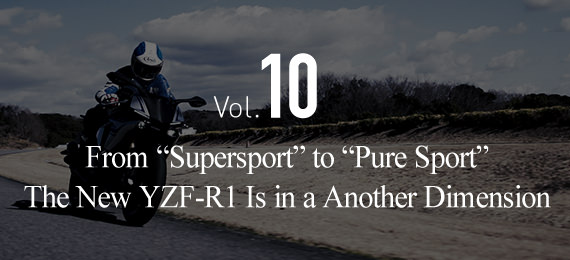 "Vol.10 From ""Supersport"" to ""Pure Sport""The New YZF-R1 Is in a Another Dimension"