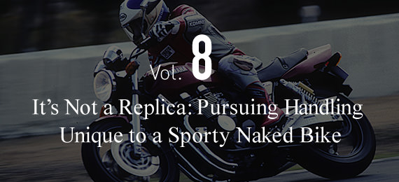 Vol.8 It's Not a Replica: Pursuing Handling  Unique to a Sporty Naked Bike