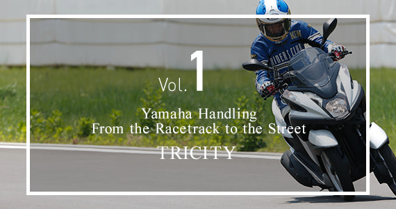 Vol.1 Yamaha Handling From the racetrack to the street. TRICITY